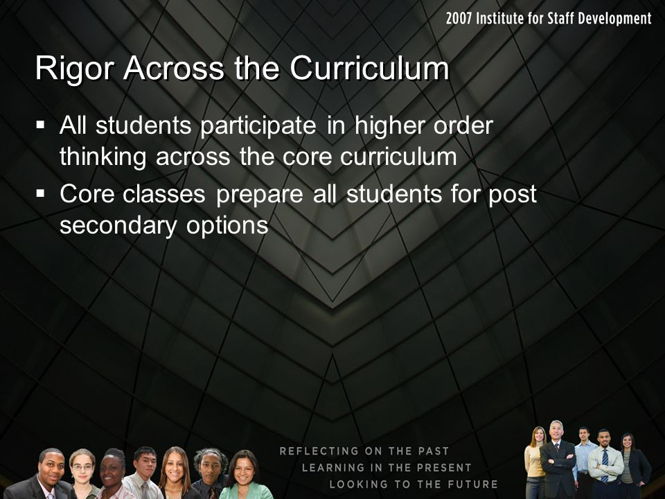 Rigor Across the Curriculum  All students participate in higher order thinking across the core curriculum  Core classes prepare all students for pos