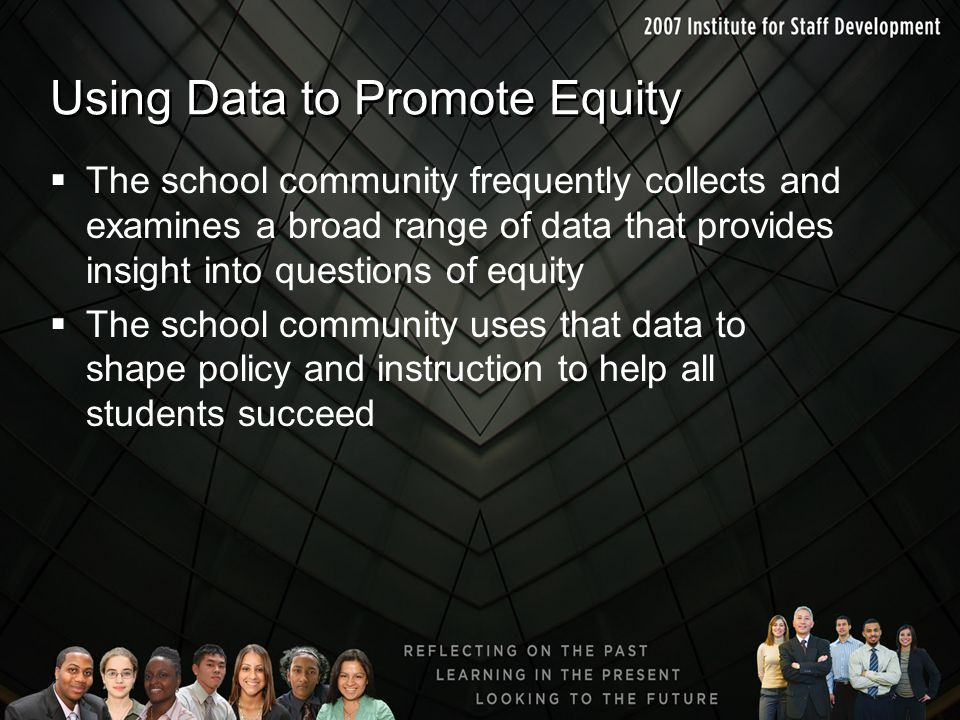 Using Data to Promote Equity  The school community frequently collects and examines a broad range of data that provides insight into questions of equ