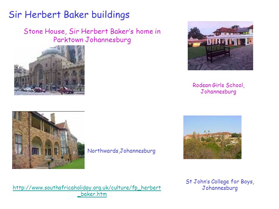 Sir Herbert Baker buildings Stone House, Sir Herbert Baker's home in Parktown Johannesburg http://www.southafricaholiday.org.uk/culture/fp_herbert _baker.htm Rodean Girls School, Johannesburg St John's College for Boys, Johannesburg Northwards,Johannesburg