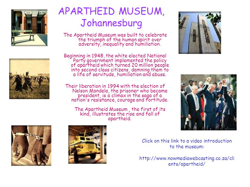 APARTHEID MUSEUM, Johannesburg The Apartheid Museum was built to celebrate the triumph of the human spirit over adversity, inequality and humiliation.