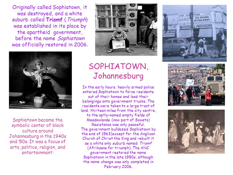SOPHIATOWN, Johannesburg Originally called Sophiatown, it was destroyed, and a white suburb called Triomf (Triumph) was established in its place by the apartheid government, before the name Sophiatown was officially restored in 2006.