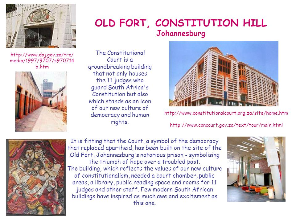 OLD FORT, CONSTITUTION HILL Johannesburg The Constitutional Court is a groundbreaking building that not only houses the 11 judges who guard South Africa s Constitution but also which stands as an icon of our new culture of democracy and human rights.