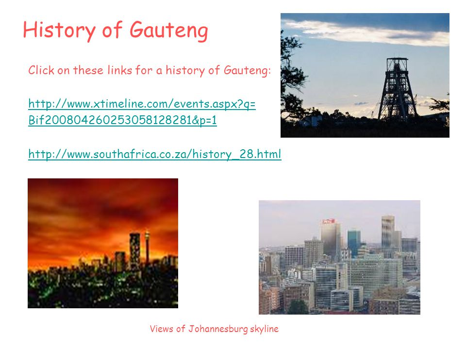 History of Gauteng Click on these links for a history of Gauteng: http://www.xtimeline.com/events.aspx q= Bif200804260253058128281&p=1 http://www.southafrica.co.za/history_28.html Views of Johannesburg skyline