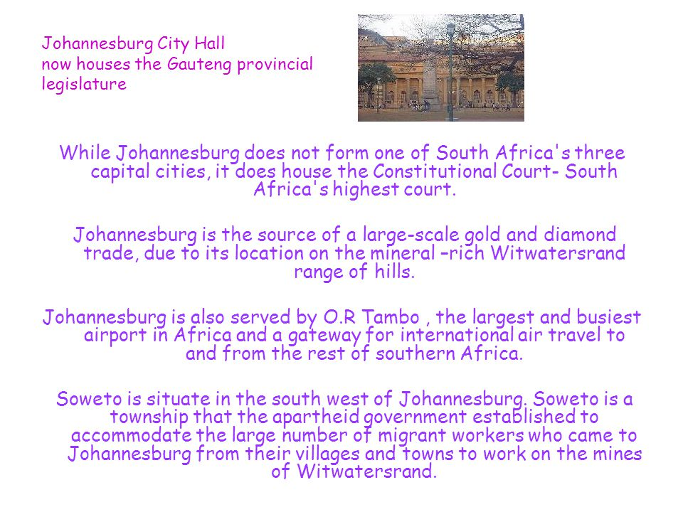 Johannesburg City Hall now houses the Gauteng provincial legislature While Johannesburg does not form one of South Africa s three capital cities, it does house the Constitutional Court- South Africa s highest court.