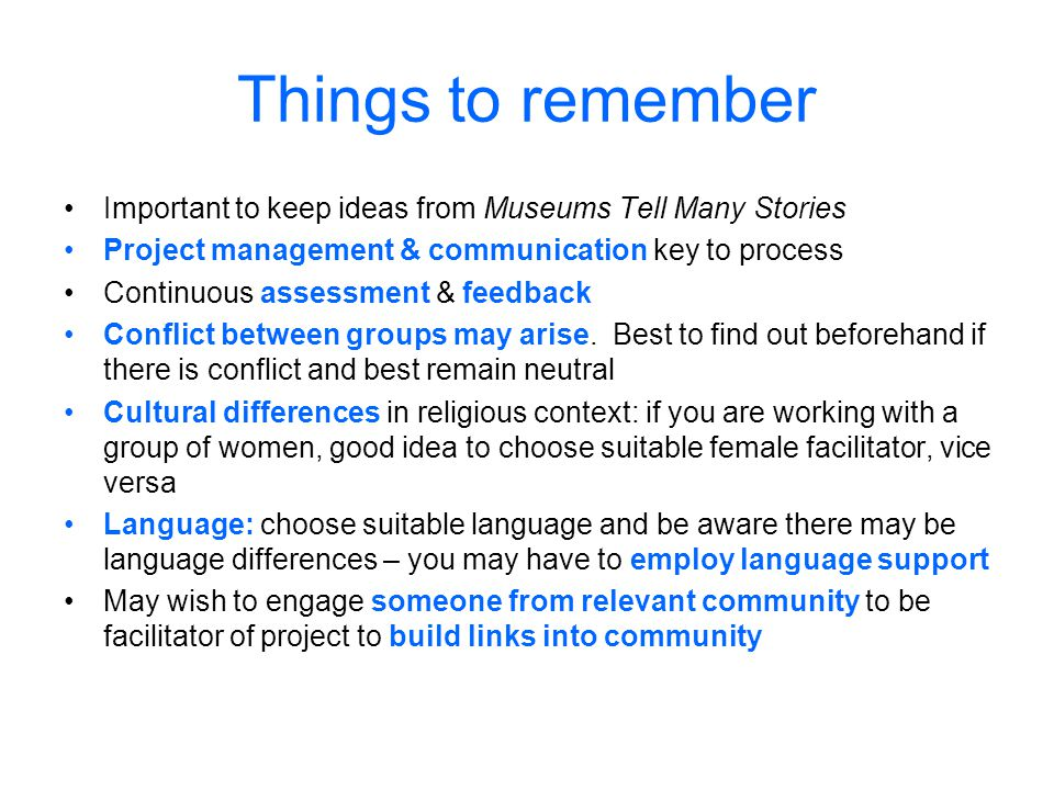 Things to remember Important to keep ideas from Museums Tell Many Stories Project management & communication key to process Continuous assessment & feedback Conflict between groups may arise.