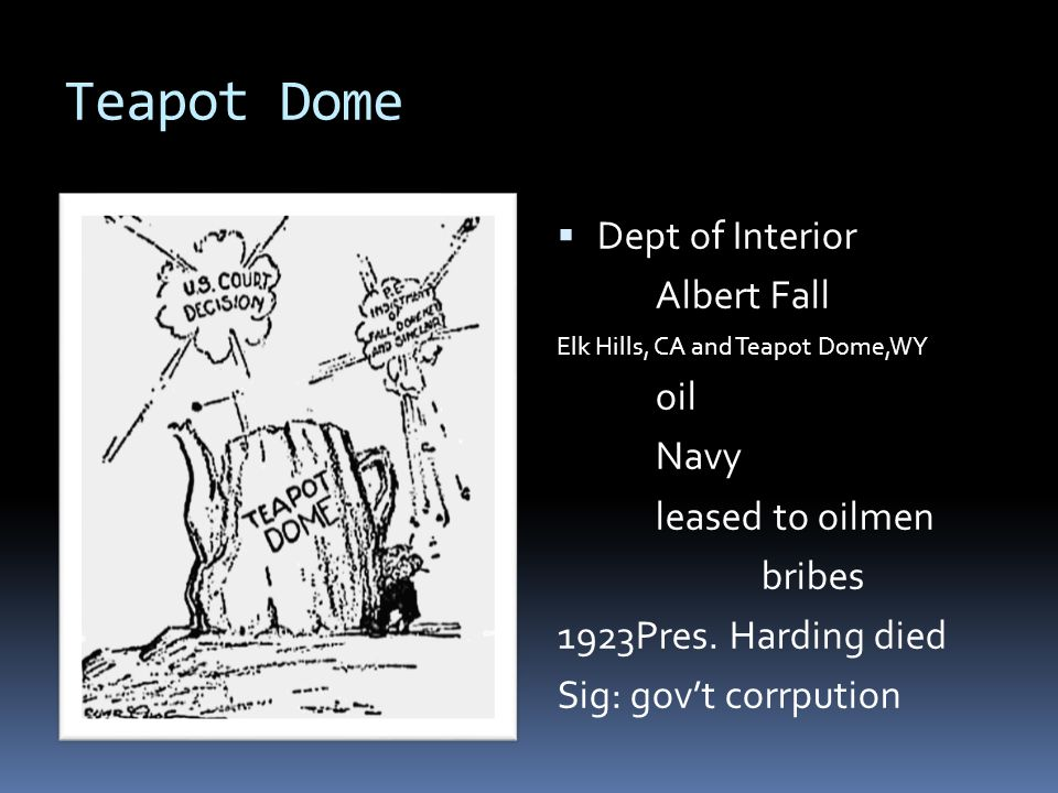 Teapot Dome  Dept of Interior Albert Fall Elk Hills, CA and Teapot Dome,WY oil Navy leased to oilmen bribes 1923Pres.