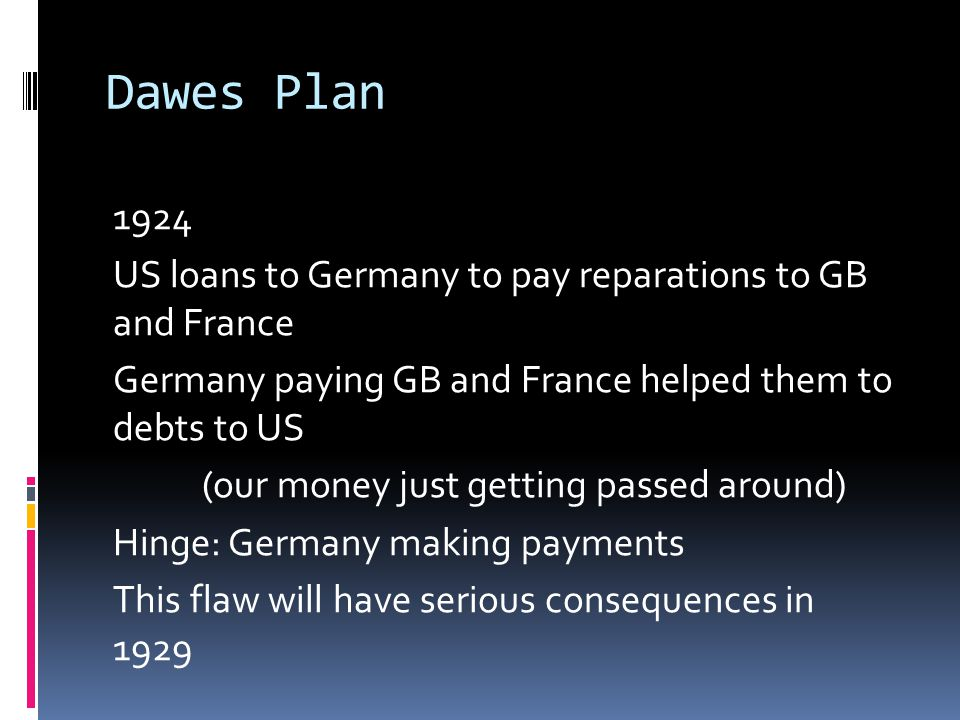 Dawes Plan 1924 US loans to Germany to pay reparations to GB and France Germany paying GB and France helped them to debts to US (our money just getting passed around) Hinge: Germany making payments This flaw will have serious consequences in 1929