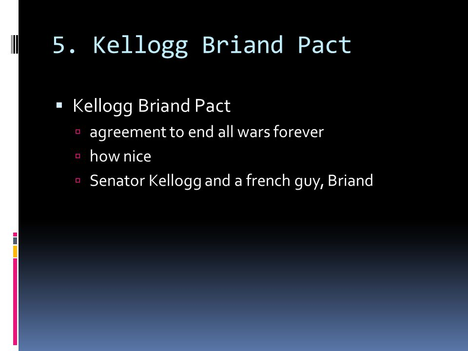 5. Kellogg Briand Pact  Kellogg Briand Pact  agreement to end all wars forever  how nice  Senator Kellogg and a french guy, Briand