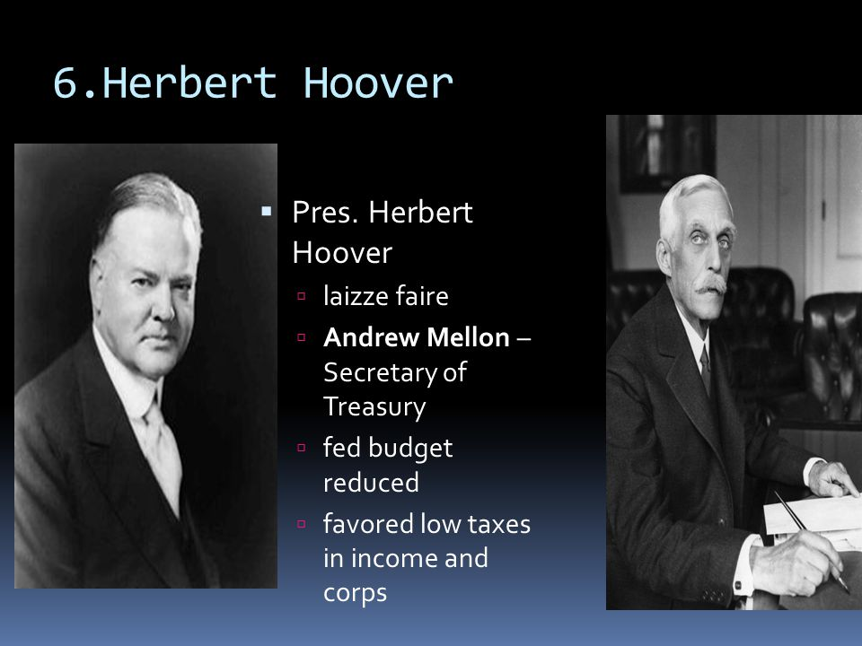 6.Herbert Hoover  Pres. Herbert Hoover  laizze faire  Andrew Mellon – Secretary of Treasury  fed budget reduced  favored low taxes in income and
