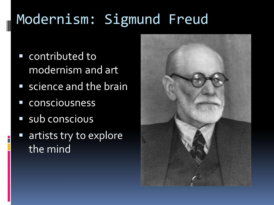 Modernism: Sigmund Freud  contributed to modernism and art  science and the brain  consciousness  sub conscious  artists try to explore the mind