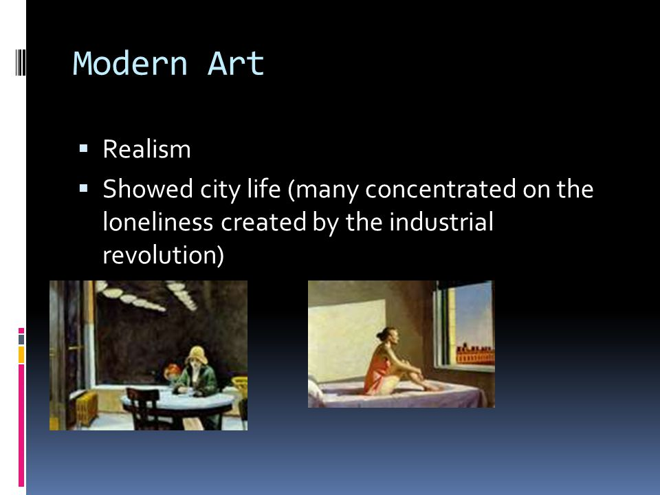 Modern Art  Realism  Showed city life (many concentrated on the loneliness created by the industrial revolution)