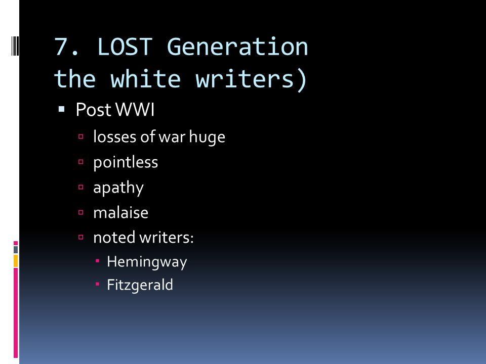 7. LOST Generation the white writers)  Post WWI  losses of war huge  pointless  apathy  malaise  noted writers:  Hemingway  Fitzgerald