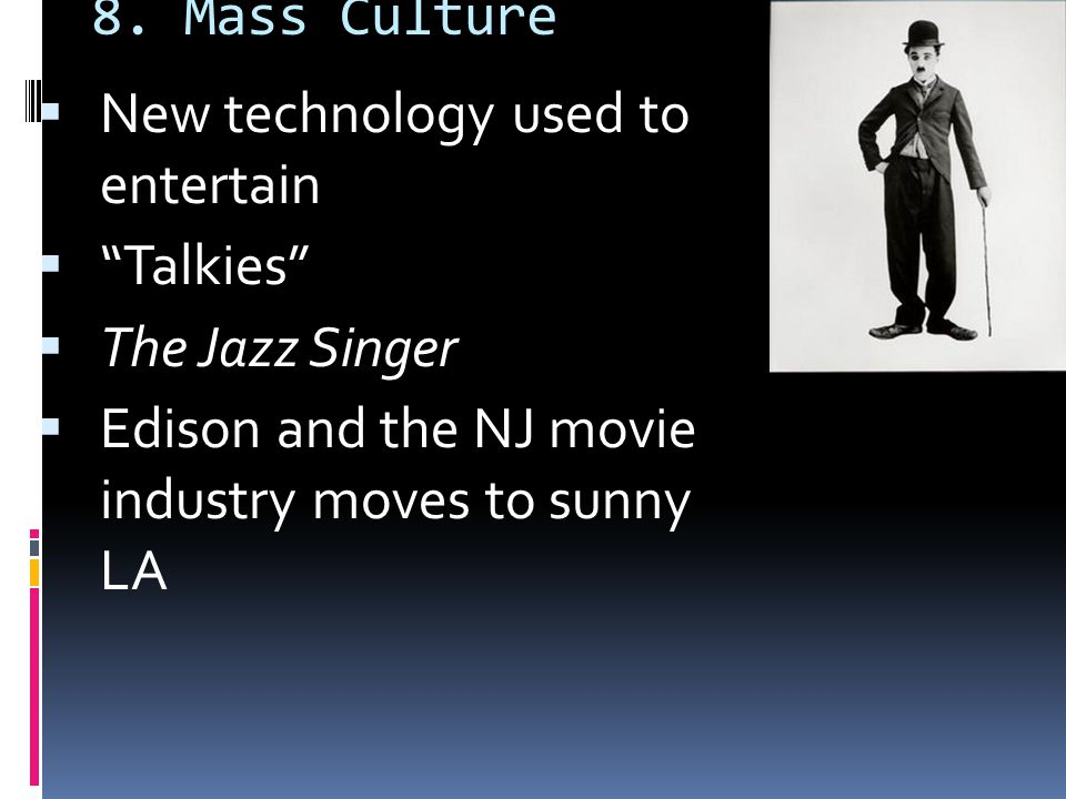 """8. Mass Culture  New technology used to entertain  """"Talkies""""  The Jazz Singer  Edison and the NJ movie industry moves to sunny LA"""