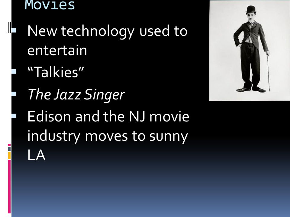 Movies  New technology used to entertain  Talkies  The Jazz Singer  Edison and the NJ movie industry moves to sunny LA