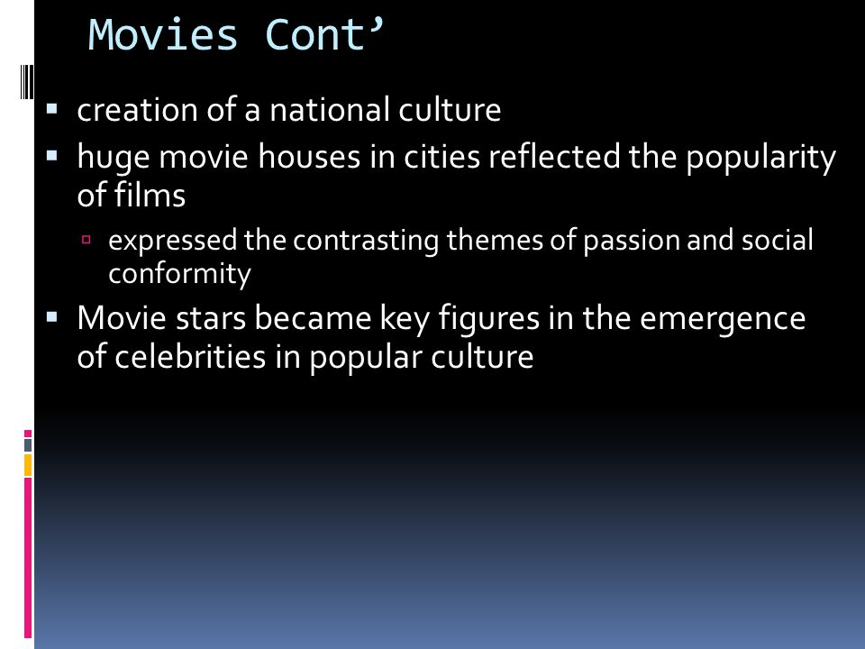 Movies Cont'  creation of a national culture  huge movie houses in cities reflected the popularity of films  expressed the contrasting themes of passion and social conformity  Movie stars became key figures in the emergence of celebrities in popular culture