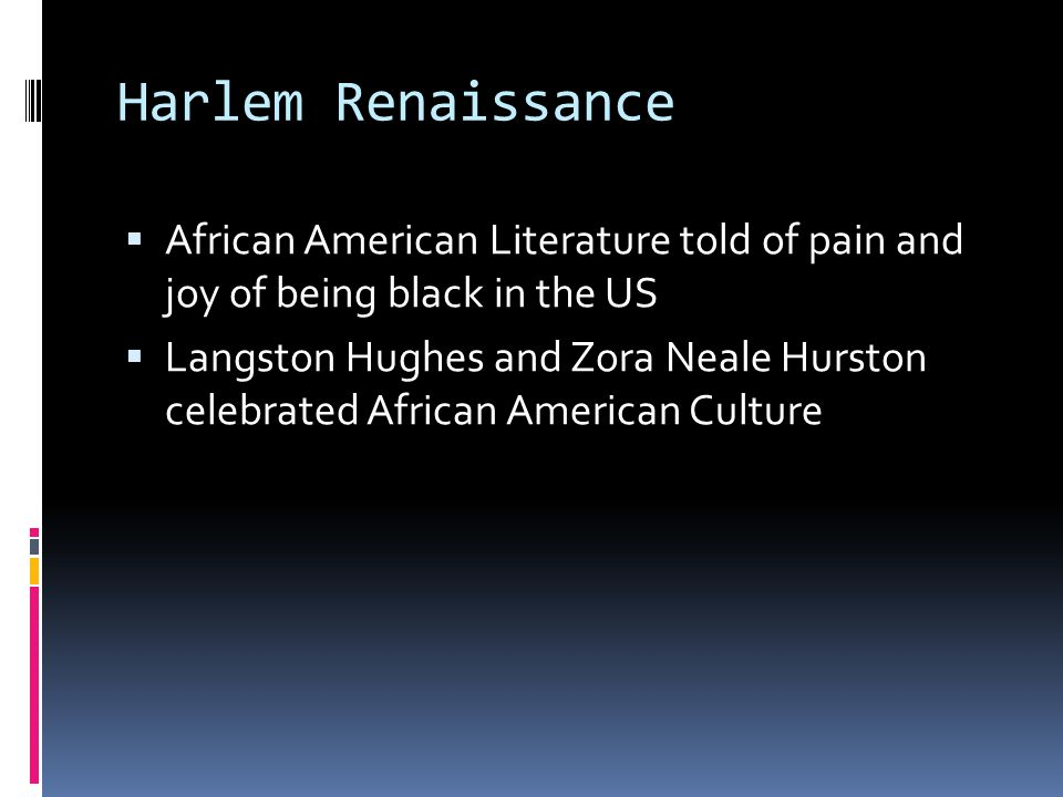 Harlem Renaissance  African American Literature told of pain and joy of being black in the US  Langston Hughes and Zora Neale Hurston celebrated African American Culture