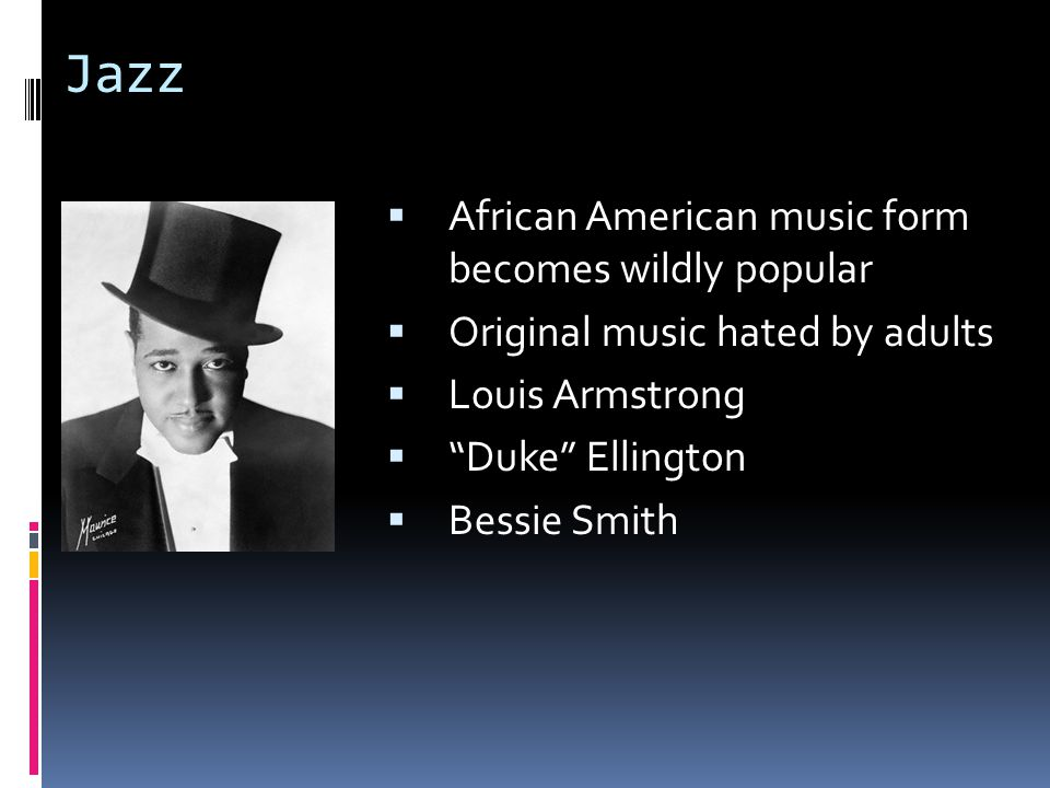 Jazz  African American music form becomes wildly popular  Original music hated by adults  Louis Armstrong  Duke Ellington  Bessie Smith
