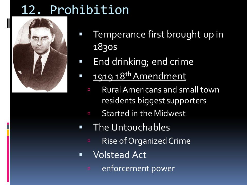 12. Prohibition  Temperance first brought up in 1830s  End drinking; end crime  1919 18 th Amendment  Rural Americans and small town residents big