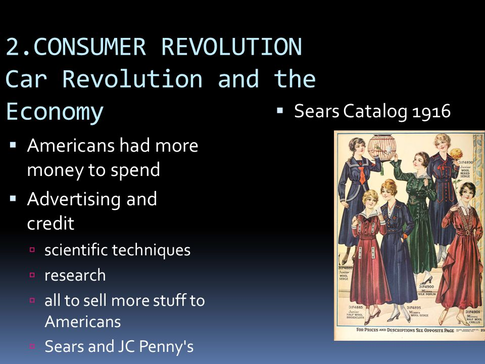2.CONSUMER REVOLUTION Car Revolution and the Economy  Sears Catalog 1916  Americans had more money to spend  Advertising and credit  scientific techniques  research  all to sell more stuff to Americans  Sears and JC Penny s