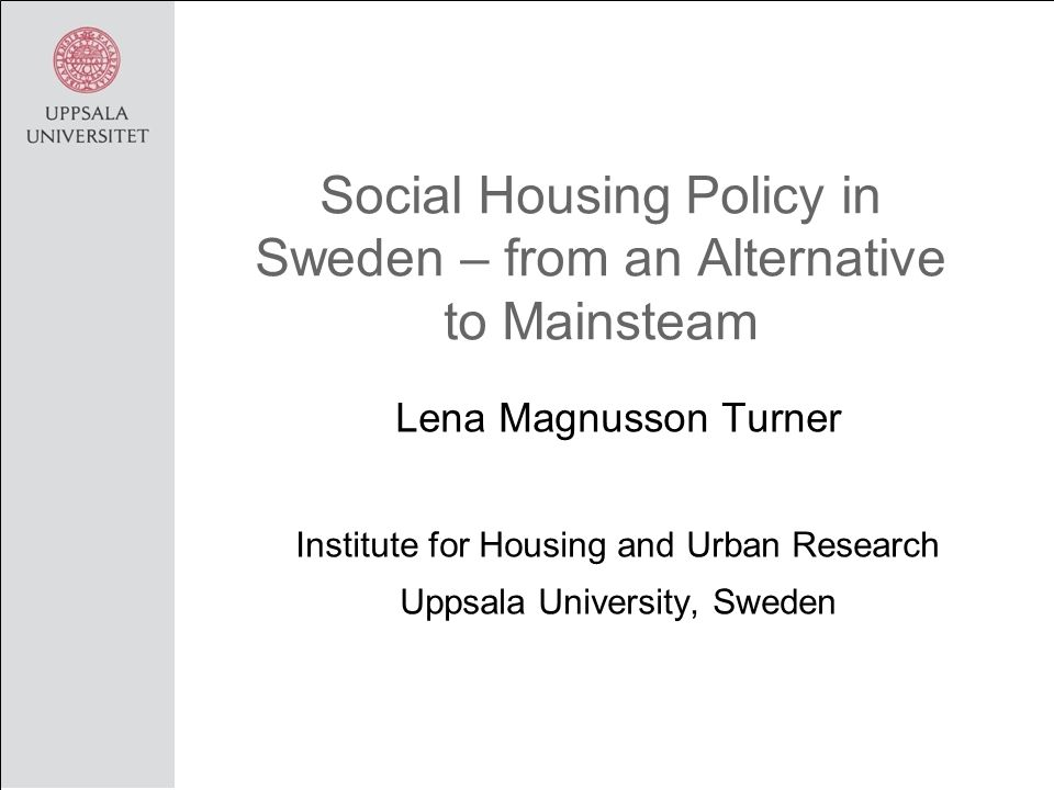 Social Housing Policy in Sweden – from an Alternative to Mainsteam Lena Magnusson Turner Institute for Housing and Urban Research Uppsala University, Sweden