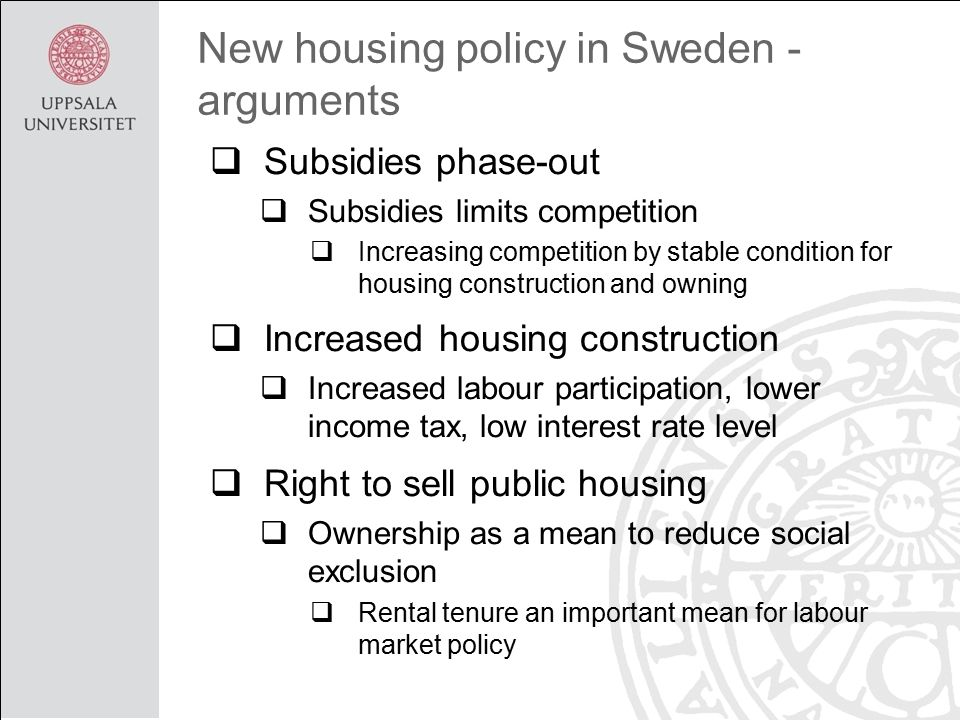 New housing policy in Sweden - arguments  Subsidies phase-out  Subsidies limits competition  Increasing competition by stable condition for housing construction and owning  Increased housing construction  Increased labour participation, lower income tax, low interest rate level  Right to sell public housing  Ownership as a mean to reduce social exclusion  Rental tenure an important mean for labour market policy