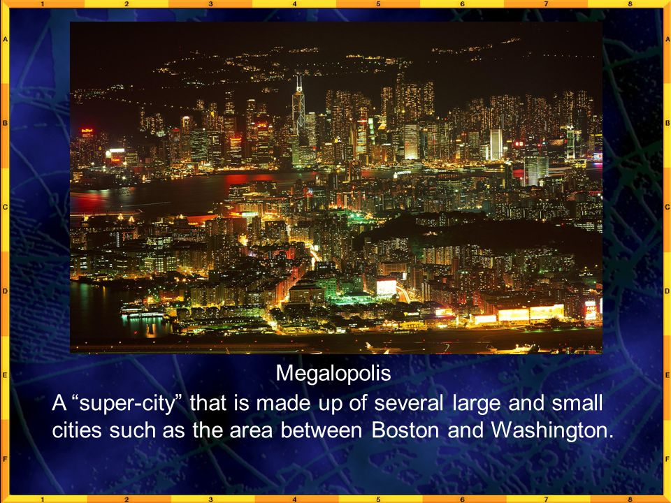 GeoFact 1a Megalopolis A super-city that is made up of several large and small cities such as the area between Boston and Washington.