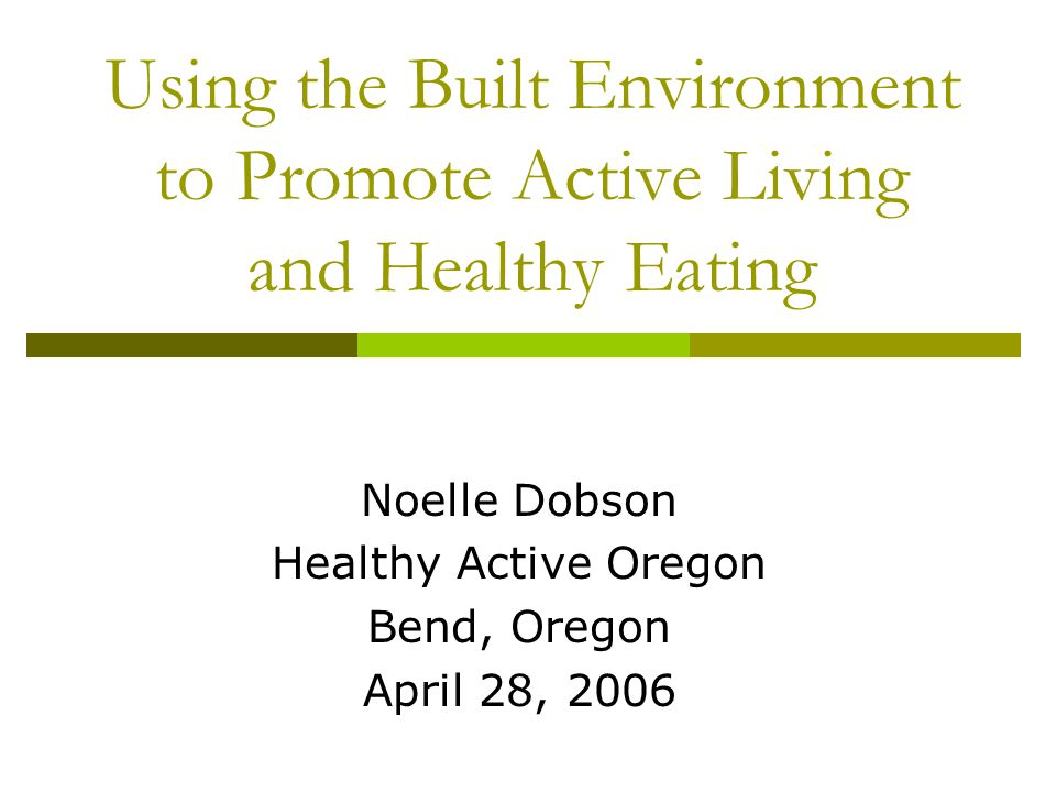 Using the Built Environment to Promote Active Living and Healthy Eating Noelle Dobson Healthy Active Oregon Bend, Oregon April 28, 2006
