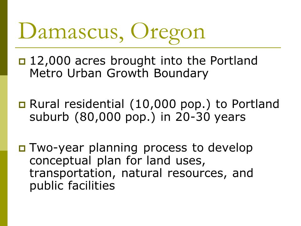 Damascus, Oregon  12,000 acres brought into the Portland Metro Urban Growth Boundary  Rural residential (10,000 pop.) to Portland suburb (80,000 pop