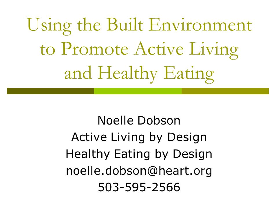 Using the Built Environment to Promote Active Living and Healthy Eating Noelle Dobson Active Living by Design Healthy Eating by Design noelle.dobson@h