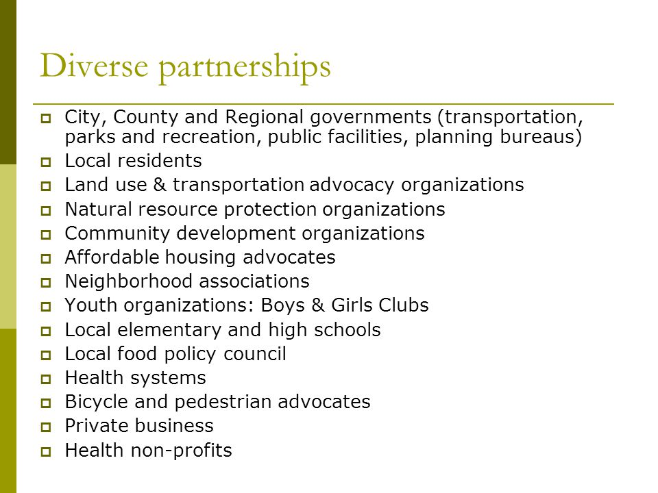 Diverse partnerships  City, County and Regional governments (transportation, parks and recreation, public facilities, planning bureaus)  Local resid
