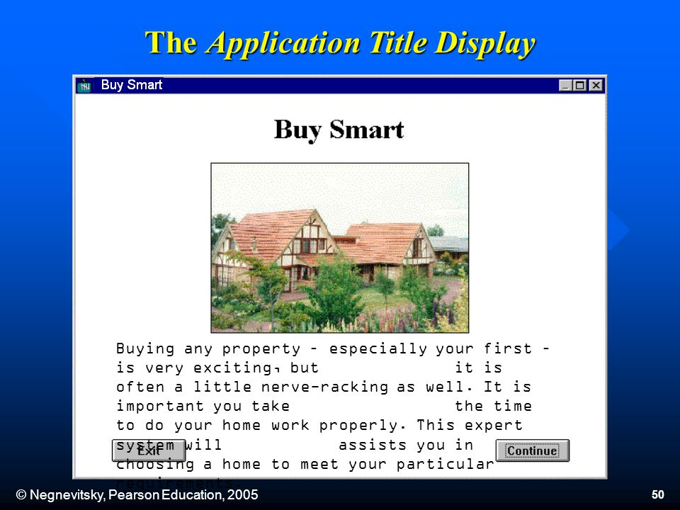 © Negnevitsky, Pearson Education, 2005 50 The Application Title Display Buying any property – especially your first – is very exciting, but it is often a little nerve-racking as well.