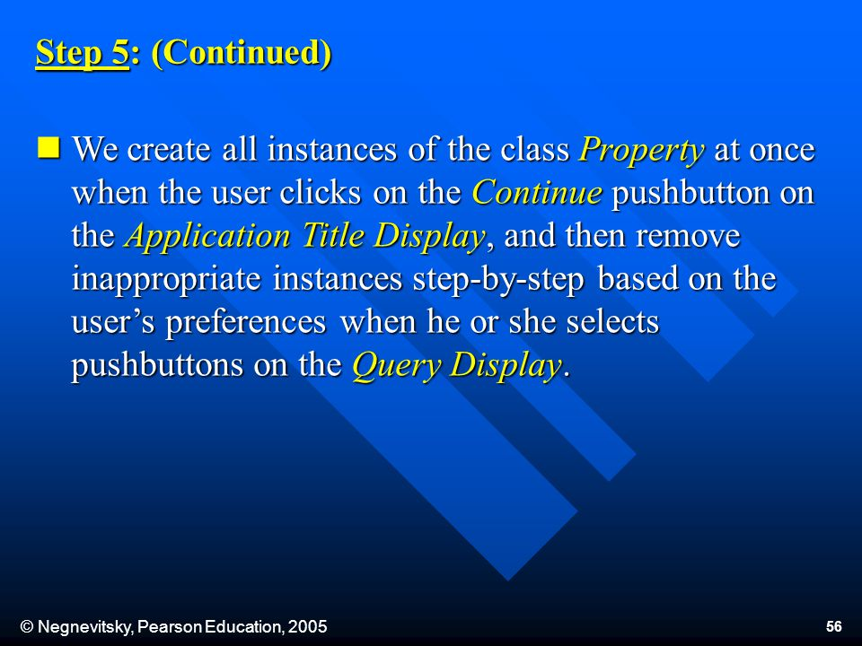 © Negnevitsky, Pearson Education, 2005 56 Step 5: (Continued) We create all instances of the class Property at once when the user clicks on the Continue pushbutton on the Application Title Display, and then remove inappropriate instances step-by-step based on the user's preferences when he or she selects pushbuttons on the Query Display.