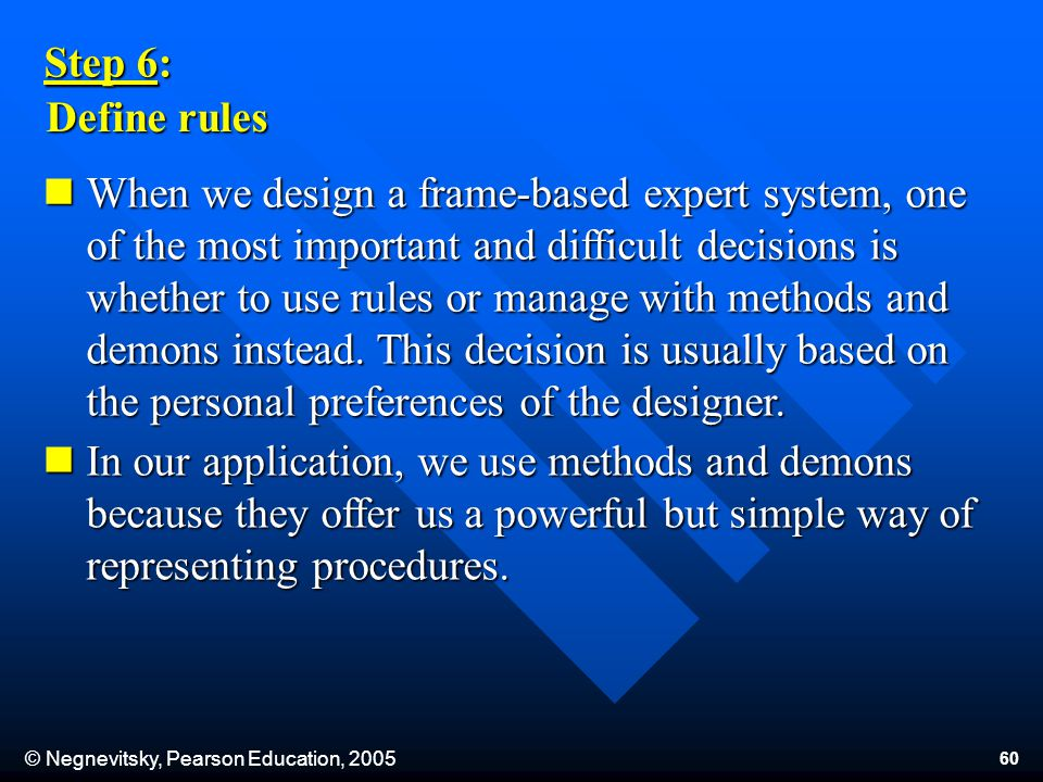 © Negnevitsky, Pearson Education, 2005 60 Step 6: Define rules When we design a frame-based expert system, one of the most important and difficult decisions is whether to use rules or manage with methods and demons instead.