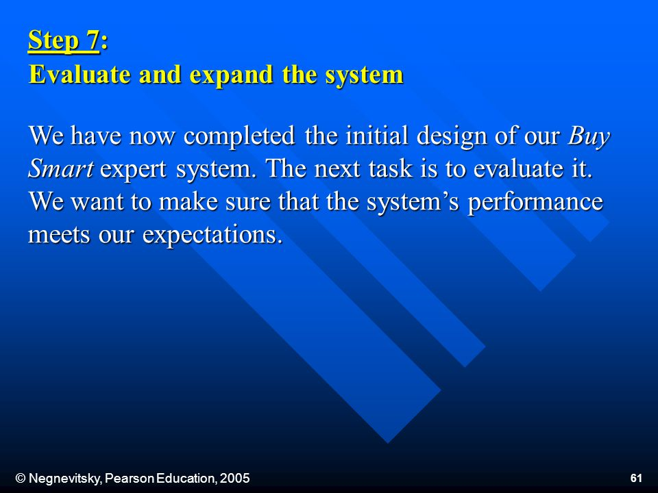© Negnevitsky, Pearson Education, 2005 61 Step 7: Evaluate and expand the system We have now completed the initial design of our Buy Smart expert system.