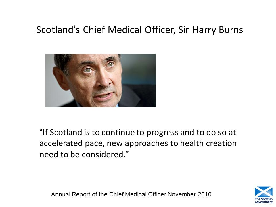 """If Scotland is to continue to progress and to do so at accelerated pace, new approaches to health creation need to be considered."" Scotland's Chief M"