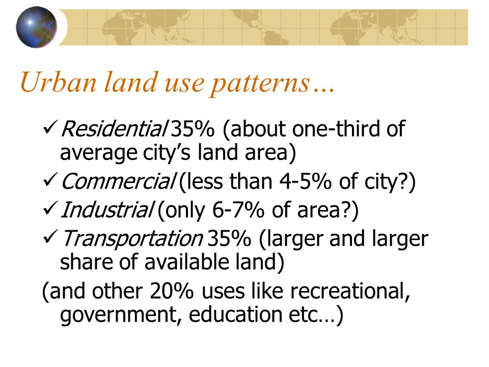 Urban land use patterns… Residential 35% (about one-third of average city's land area) Commercial (less than 4-5% of city ) Industrial (only 6-7% of area ) Transportation 35% (larger and larger share of available land) (and other 20% uses like recreational, government, education etc…)