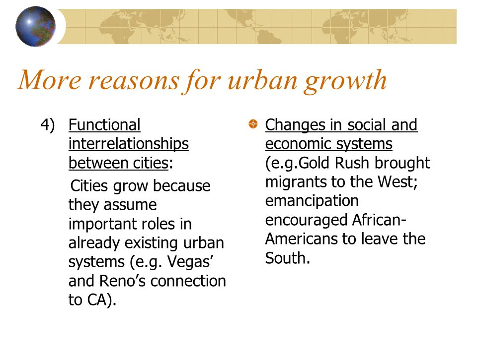 More reasons for urban growth 4)Functional interrelationships between cities: Cities grow because they assume important roles in already existing urban systems (e.g.