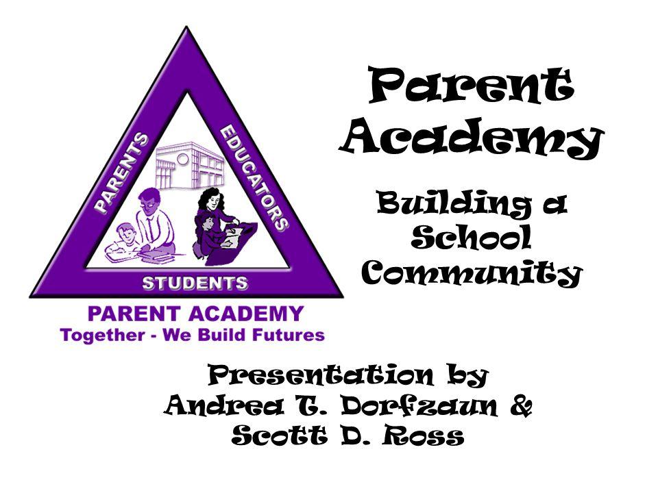 Parent Academy Building a School Community Presentation by Andrea T. Dorfzaun & Scott D. Ross