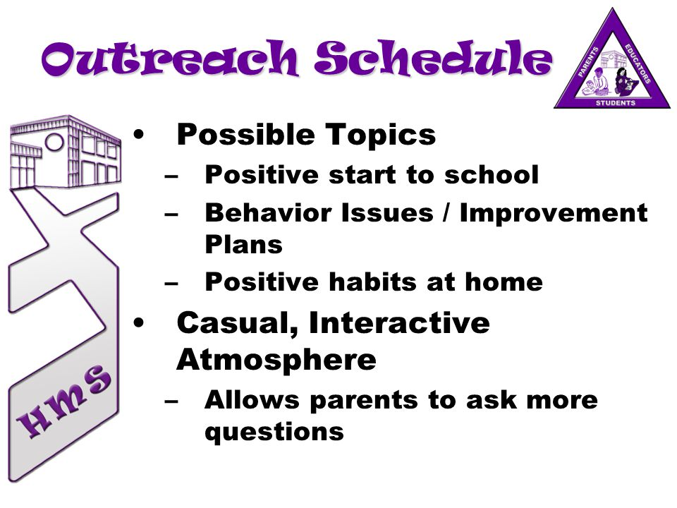 Outreach Schedule Possible Topics –Positive start to school –Behavior Issues / Improvement Plans –Positive habits at home Casual, Interactive Atmosphe