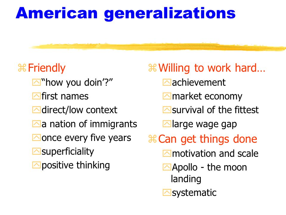 American generalizations zFriendly y how you doin' yfirst names ydirect/low context ya nation of immigrants yonce every five years ysuperficiality ypositive thinking z Willing to work hard… yachievement ymarket economy ysurvival of the fittest ylarge wage gap z Can get things done ymotivation and scale yApollo - the moon landing ysystematic