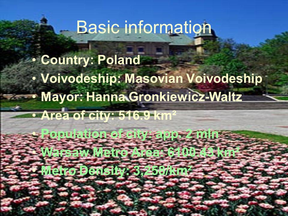 Basic information Country: Poland Voivodeship: Masovian Voivodeship Mayor: Hanna Gronkiewicz-Waltz Area of city: 516.9 km² Population of city: app.