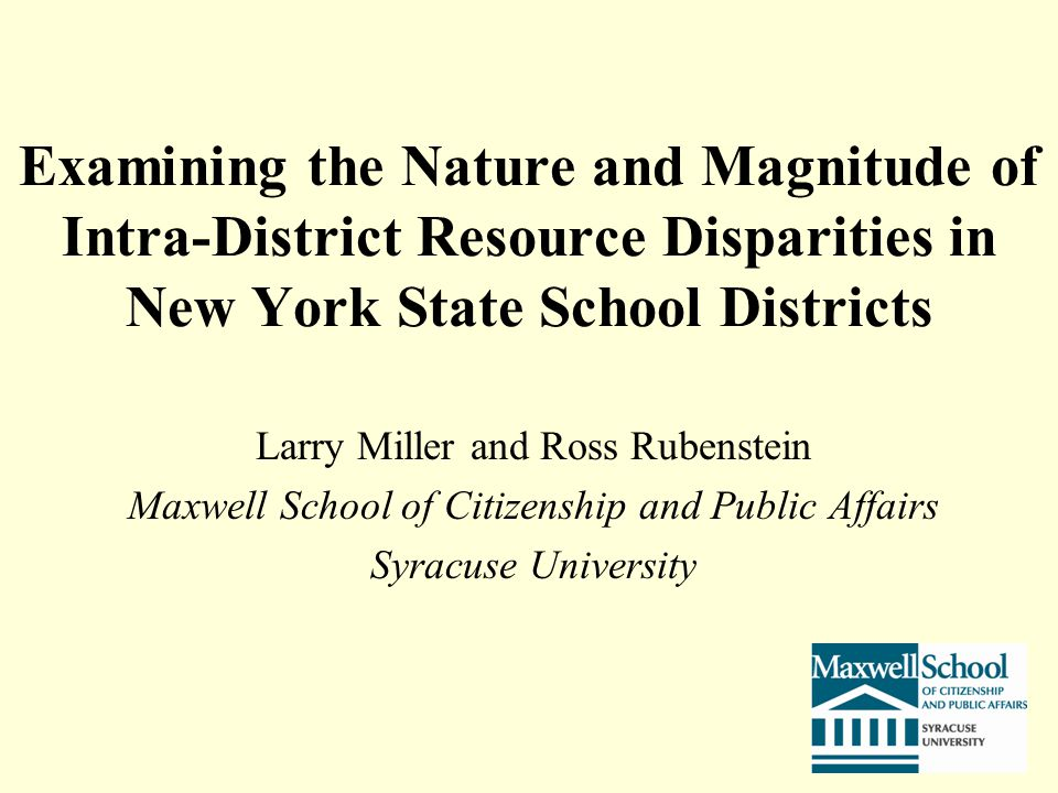 Examining the Nature and Magnitude of Intra-District Resource Disparities in New York State School Districts Larry Miller and Ross Rubenstein Maxwell School of Citizenship and Public Affairs Syracuse University