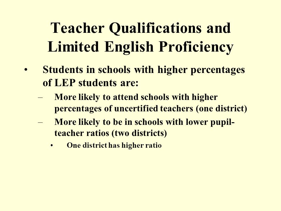 Teacher Qualifications and Limited English Proficiency Students in schools with higher percentages of LEP students are: –More likely to attend schools with higher percentages of uncertified teachers (one district) –More likely to be in schools with lower pupil- teacher ratios (two districts) One district has higher ratio