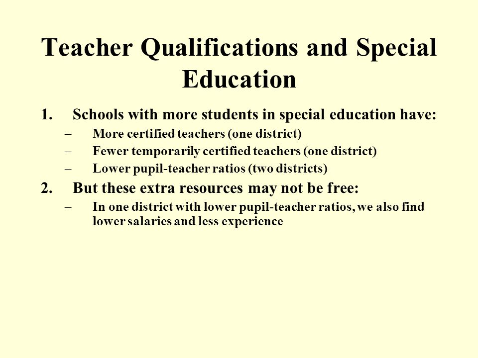 Teacher Qualifications and Special Education 1.Schools with more students in special education have: –More certified teachers (one district) –Fewer temporarily certified teachers (one district) –Lower pupil-teacher ratios (two districts) 2.But these extra resources may not be free: –In one district with lower pupil-teacher ratios, we also find lower salaries and less experience