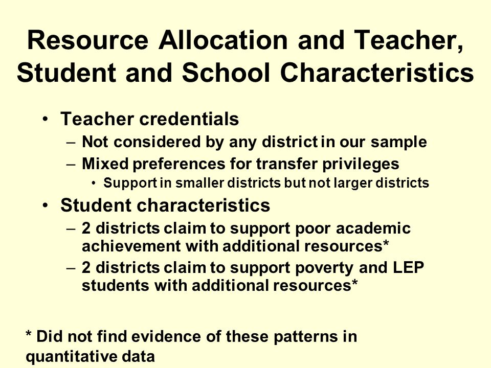 Resource Allocation and Teacher, Student and School Characteristics Teacher credentials –Not considered by any district in our sample –Mixed preferences for transfer privileges Support in smaller districts but not larger districts Student characteristics –2 districts claim to support poor academic achievement with additional resources* –2 districts claim to support poverty and LEP students with additional resources* * Did not find evidence of these patterns in quantitative data
