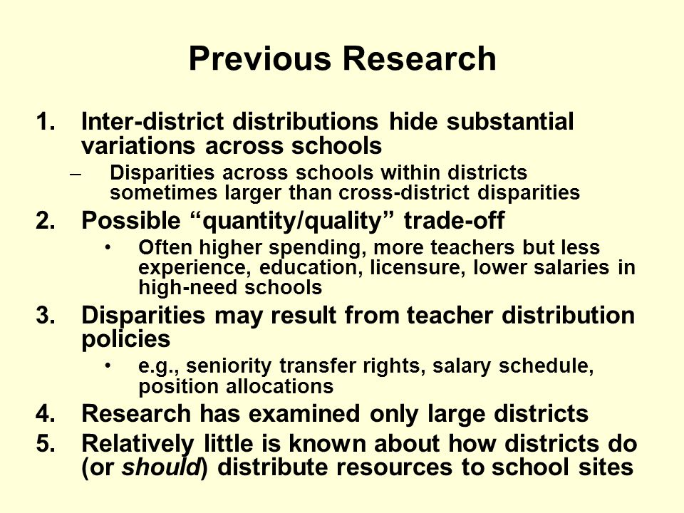 Previous Research 1.Inter-district distributions hide substantial variations across schools –Disparities across schools within districts sometimes larger than cross-district disparities 2.Possible quantity/quality trade-off Often higher spending, more teachers but less experience, education, licensure, lower salaries in high-need schools 3.Disparities may result from teacher distribution policies e.g., seniority transfer rights, salary schedule, position allocations 4.Research has examined only large districts 5.Relatively little is known about how districts do (or should) distribute resources to school sites