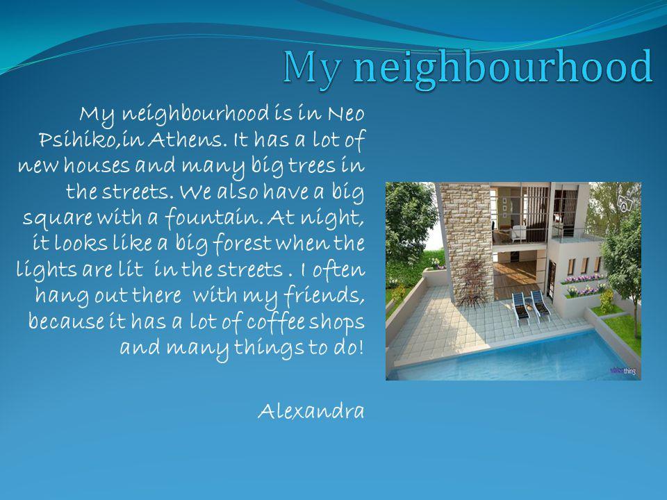 My neighbourhood is in Neo Psihiko,in Athens.