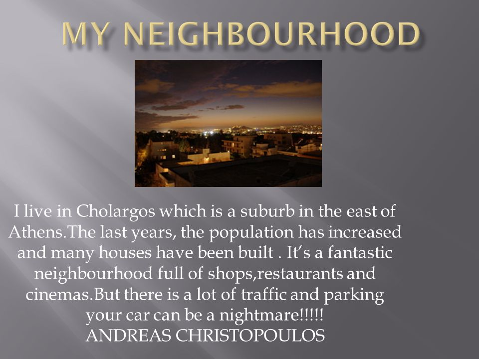 I live in Cholargos which is a suburb in the east of Athens.The last years, the population has increased and many houses have been built.