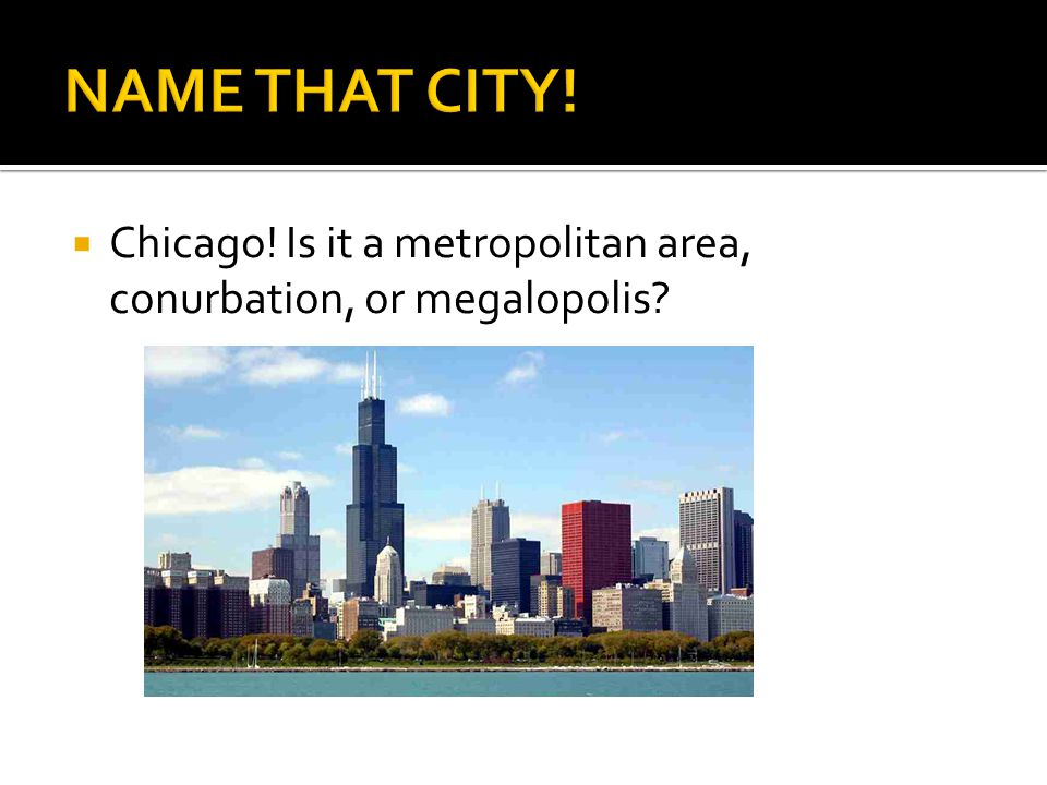  Chicago! Is it a metropolitan area, conurbation, or megalopolis