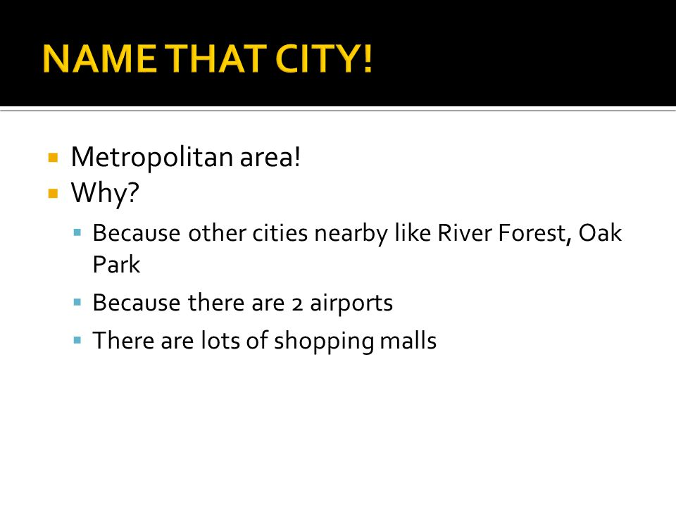  Metropolitan area!  Why?  Because other cities nearby like River Forest, Oak Park  Because there are 2 airports  There are lots of shopping mall